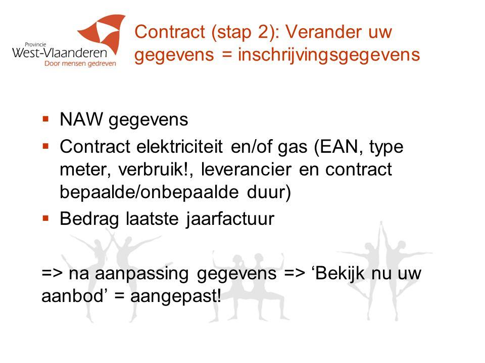 Contract (stap 2): Verander uw gegevens = inschrijvingsgegevens  NAW gegevens  Contract elektriciteit en/of gas (EAN, type meter, verbruik!, leverancier en contract bepaalde/onbepaalde duur)  Bedrag laatste jaarfactuur => na aanpassing gegevens => 'Bekijk nu uw aanbod' = aangepast!