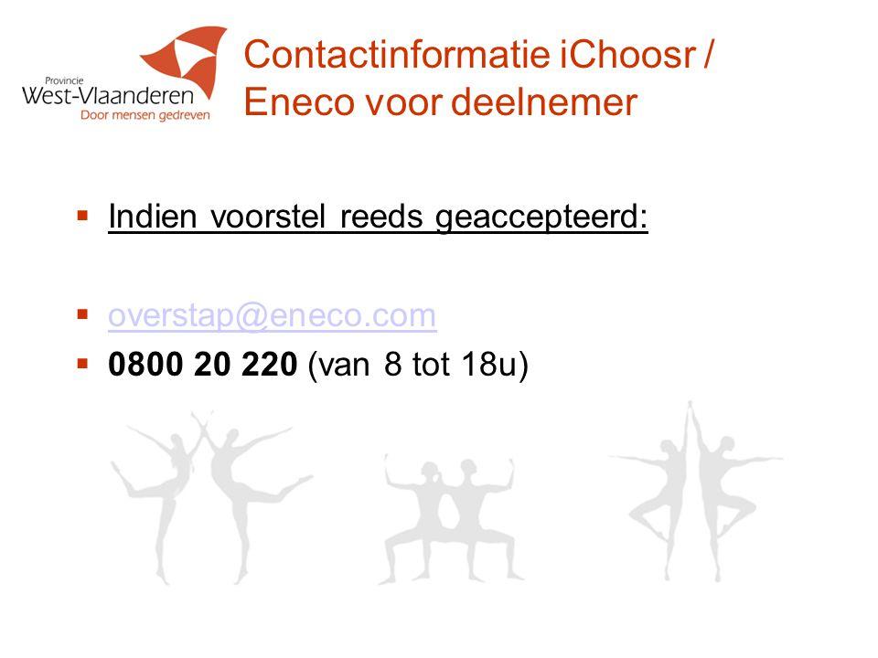 Contactinformatie iChoosr / Eneco voor deelnemer  Indien voorstel reeds geaccepteerd:  overstap@eneco.com overstap@eneco.com  0800 20 220 (van 8 tot 18u)