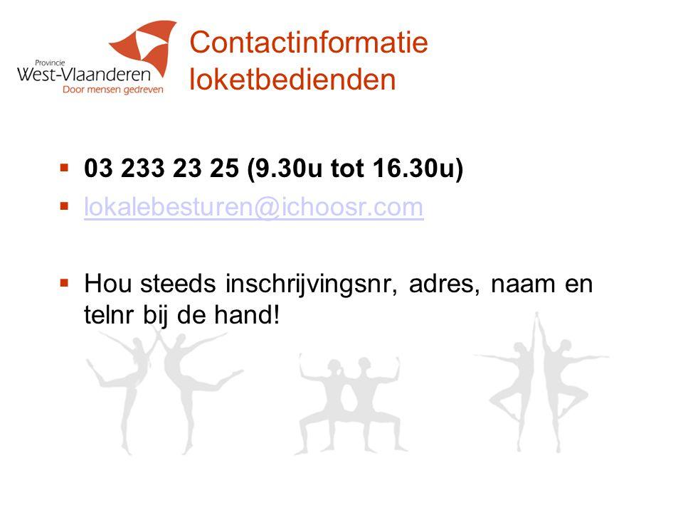 Contactinformatie loketbedienden  03 233 23 25 (9.30u tot 16.30u)  lokalebesturen@ichoosr.com lokalebesturen@ichoosr.com  Hou steeds inschrijvingsnr, adres, naam en telnr bij de hand!