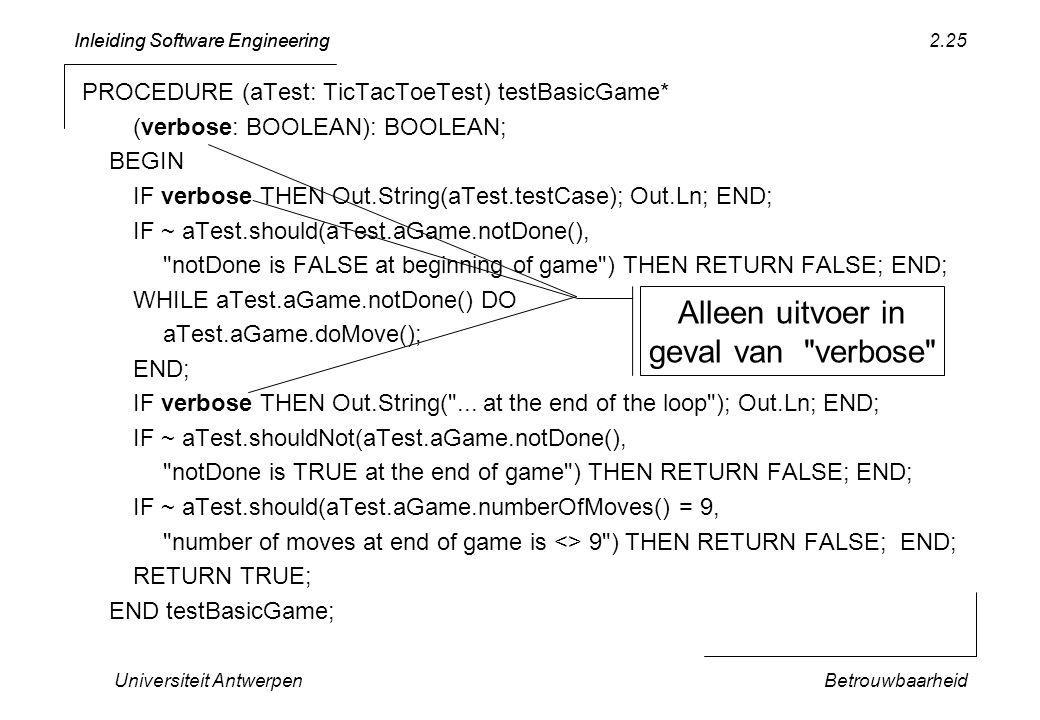 Inleiding Software Engineering Universiteit AntwerpenBetrouwbaarheid 2.25 PROCEDURE (aTest: TicTacToeTest) testBasicGame* (verbose: BOOLEAN): BOOLEAN;