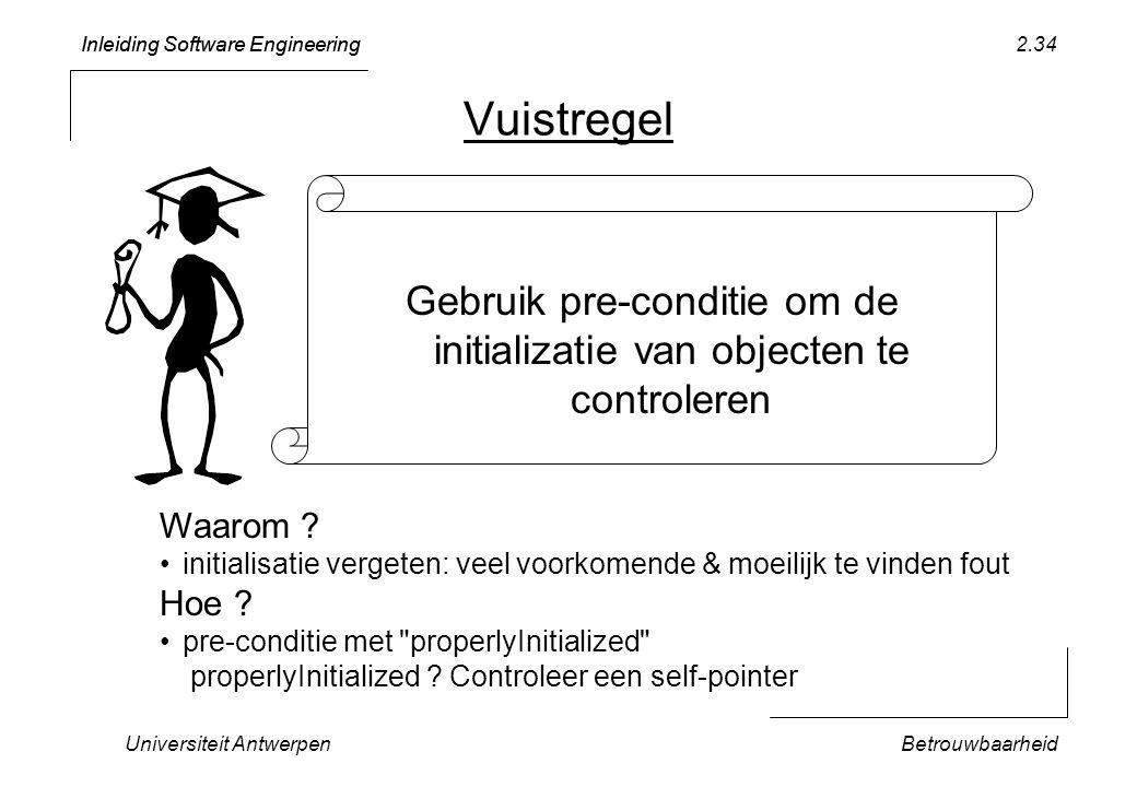 Inleiding Software Engineering Universiteit AntwerpenBetrouwbaarheid 2.34 Vuistregel Gebruik pre-conditie om de initializatie van objecten te controleren Waarom .