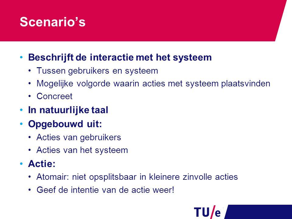Scenario's Beschrijft de interactie met het systeem Tussen gebruikers en systeem Mogelijke volgorde waarin acties met systeem plaatsvinden Concreet In
