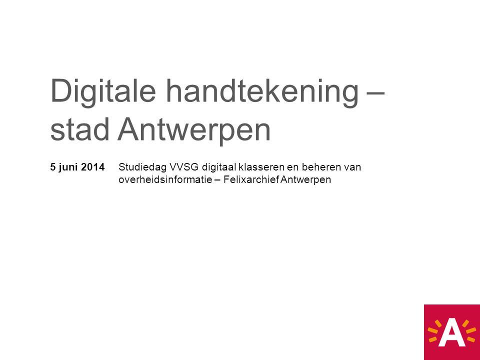 5 juni 2014 Studiedag VVSG digitaal klasseren en beheren van overheidsinformatie – Felixarchief Antwerpen Digitale handtekening – stad Antwerpen