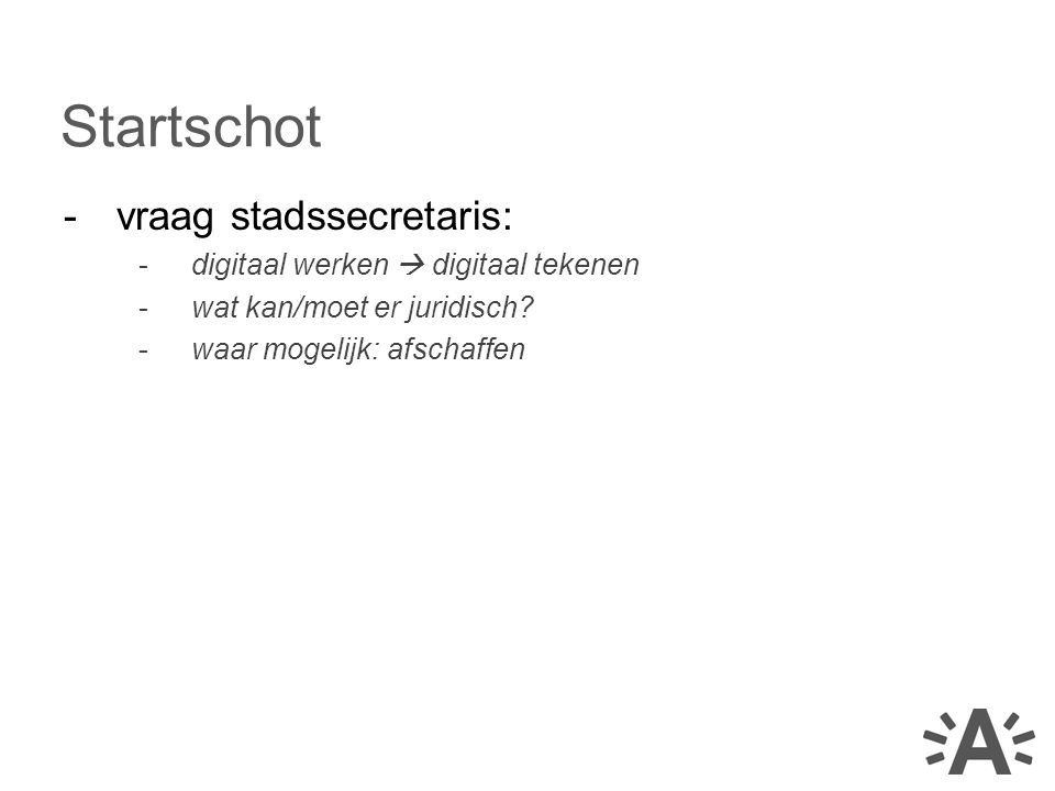 -vraag stadssecretaris: -digitaal werken  digitaal tekenen -wat kan/moet er juridisch? -waar mogelijk: afschaffen Startschot