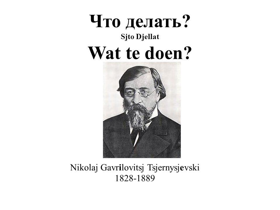 Что делать? Sjto Djellat Wat te doen? Nikolaj Gavrilovitsj Tsjernysjevski 1828-1889