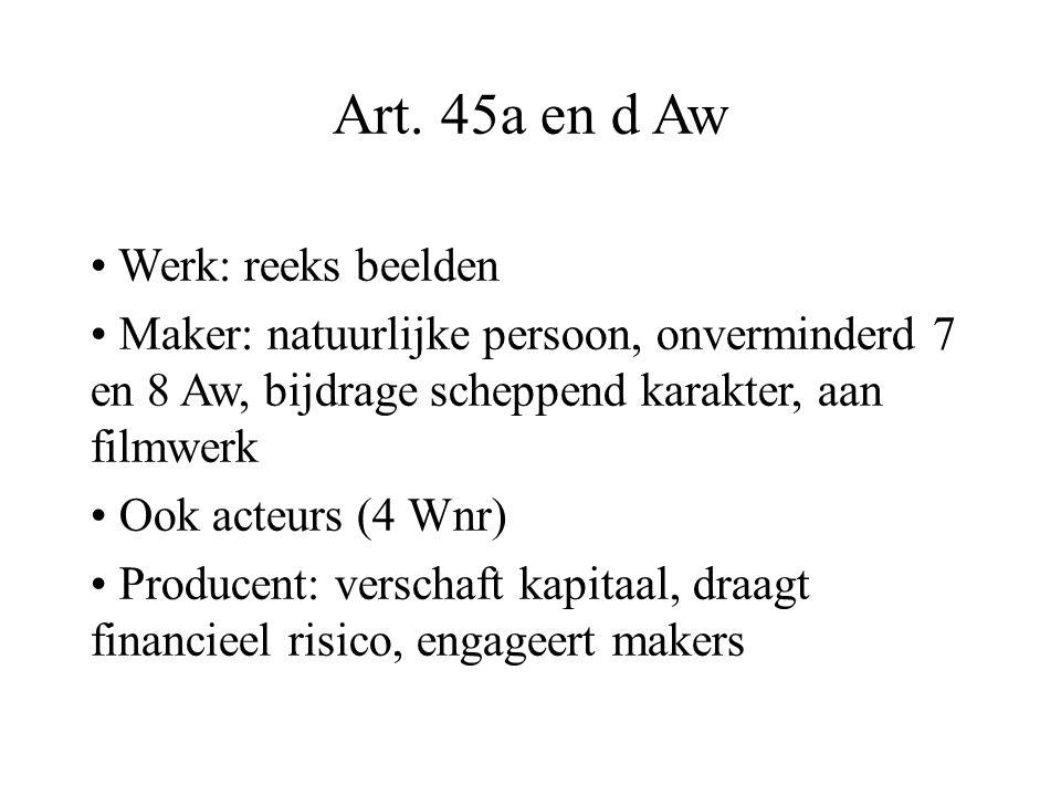 Art. 45a en d Aw Werk: reeks beelden Maker: natuurlijke persoon, onverminderd 7 en 8 Aw, bijdrage scheppend karakter, aan filmwerk Ook acteurs (4 Wnr)