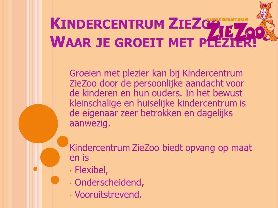 K INDERCENTRUM Z IE Z OO, W AAR JE GROEIT MET PLEZIER ! Groeien met plezier kan bij Kindercentrum ZieZoo door de persoonlijke aandacht voor de kindere