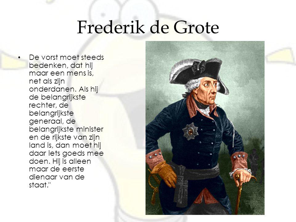 Frederik de Grote De vorst moet steeds bedenken, dat hij maar een mens is, net als zijn onderdanen. Als hij de belangrijkste rechter, de belangrijkste