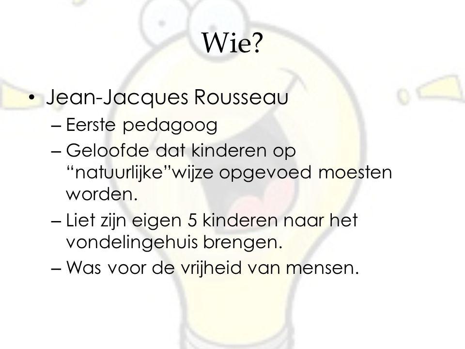 """Wie? Jean-Jacques Rousseau – Eerste pedagoog – Geloofde dat kinderen op """"natuurlijke""""wijze opgevoed moesten worden. – Liet zijn eigen 5 kinderen naar"""