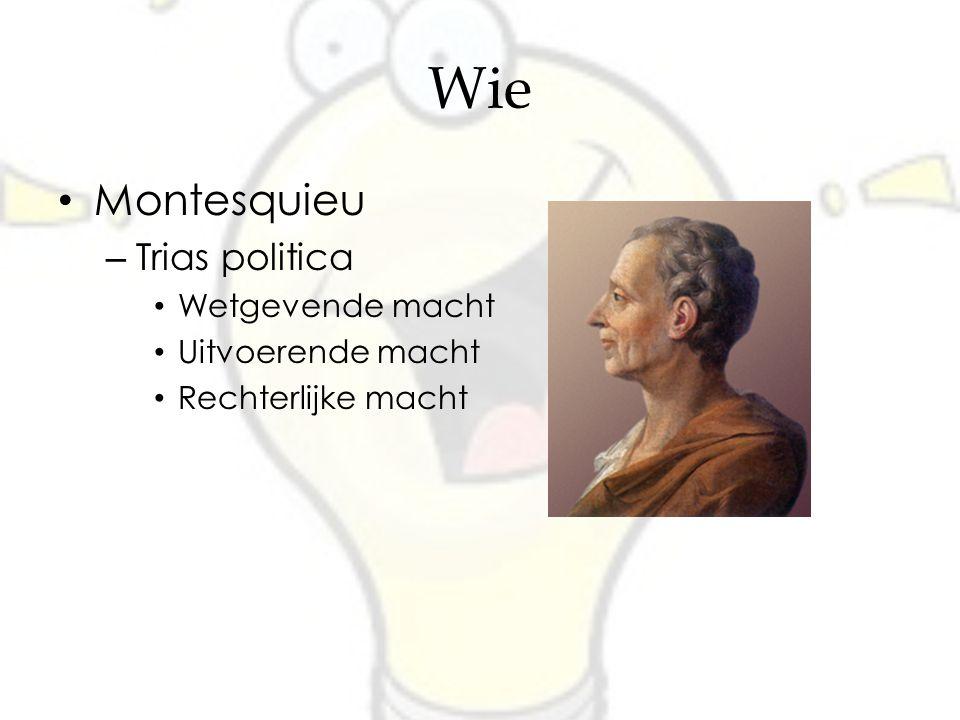 Wie Montesquieu – Trias politica Wetgevende macht Uitvoerende macht Rechterlijke macht