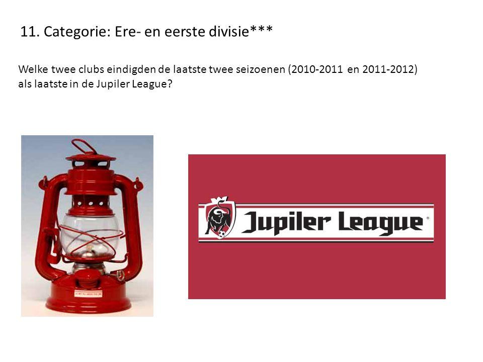 11. Categorie: Ere- en eerste divisie*** Welke twee clubs eindigden de laatste twee seizoenen (2010-2011 en 2011-2012) als laatste in de Jupiler Leagu