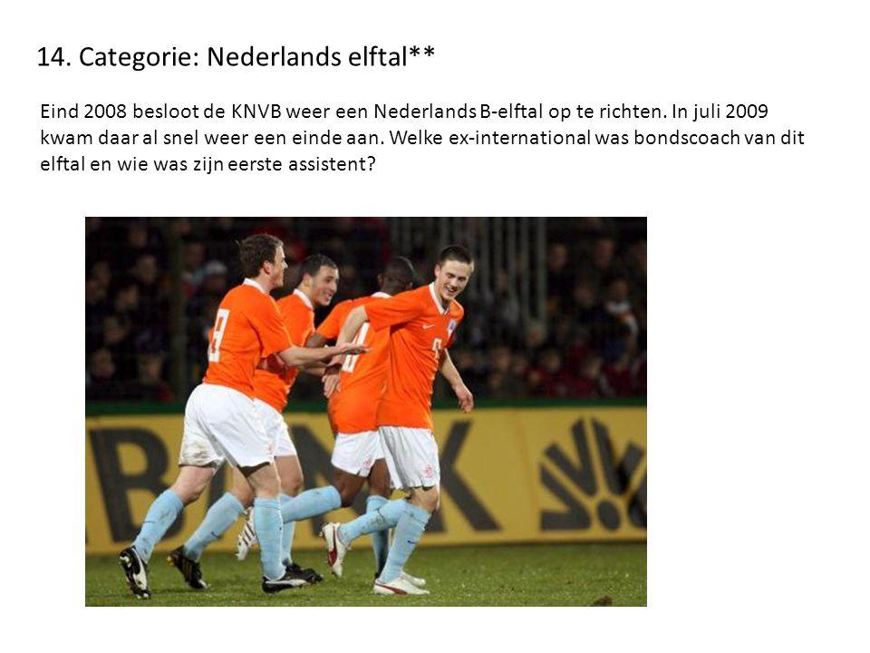 14. Categorie: Nederlands elftal** Eind 2008 besloot de KNVB weer een Nederlands B-elftal op te richten. In juli 2009 kwam daar al snel weer een einde