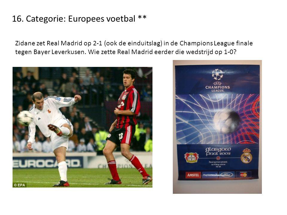 16. Categorie: Europees voetbal ** Zidane zet Real Madrid op 2-1 (ook de einduitslag) in de Champions League finale tegen Bayer Leverkusen. Wie zette