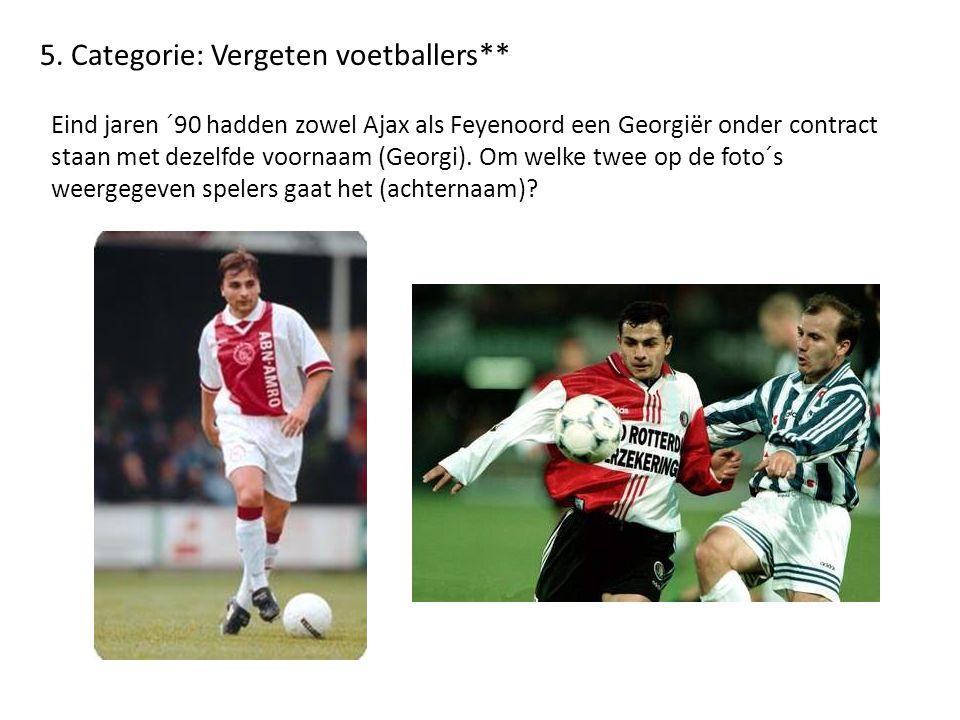 5. Categorie: Vergeten voetballers** Eind jaren ´90 hadden zowel Ajax als Feyenoord een Georgiër onder contract staan met dezelfde voornaam (Georgi).