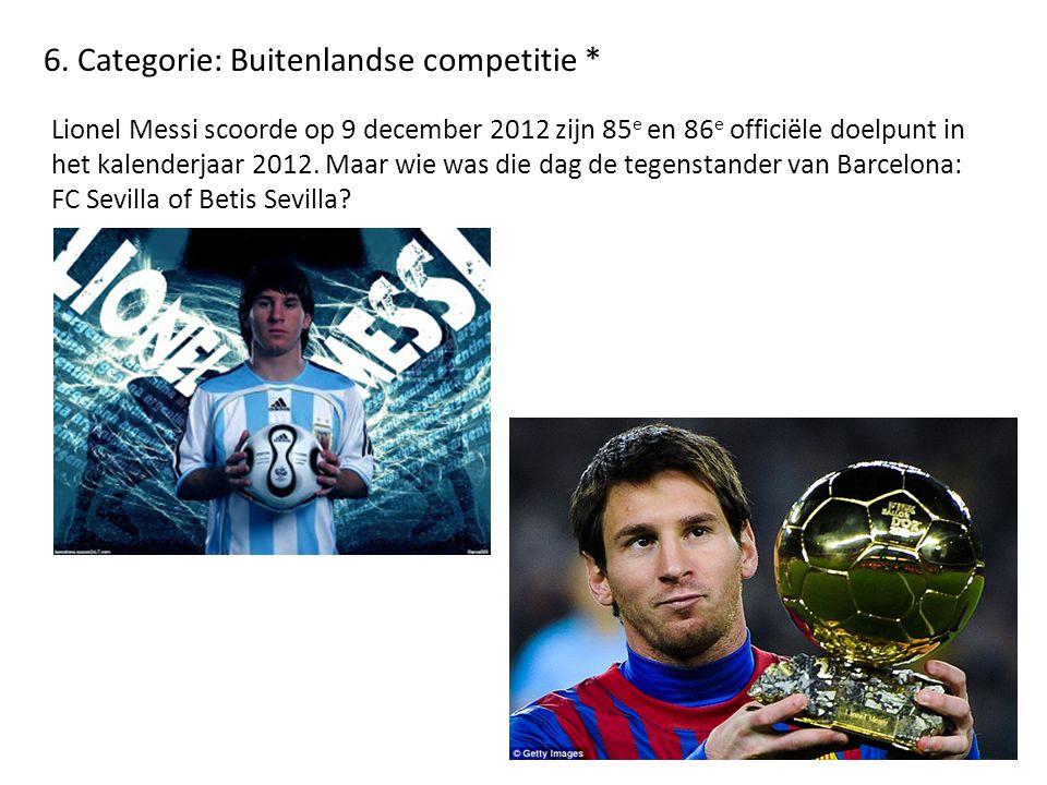 6. Categorie: Buitenlandse competitie * Lionel Messi scoorde op 9 december 2012 zijn 85 e en 86 e officiële doelpunt in het kalenderjaar 2012. Maar wi