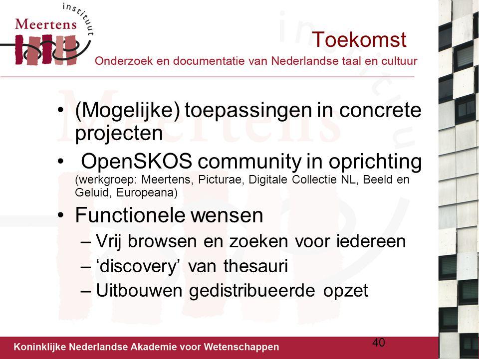 Toekomst (Mogelijke) toepassingen in concrete projecten OpenSKOS community in oprichting (werkgroep: Meertens, Picturae, Digitale Collectie NL, Beeld