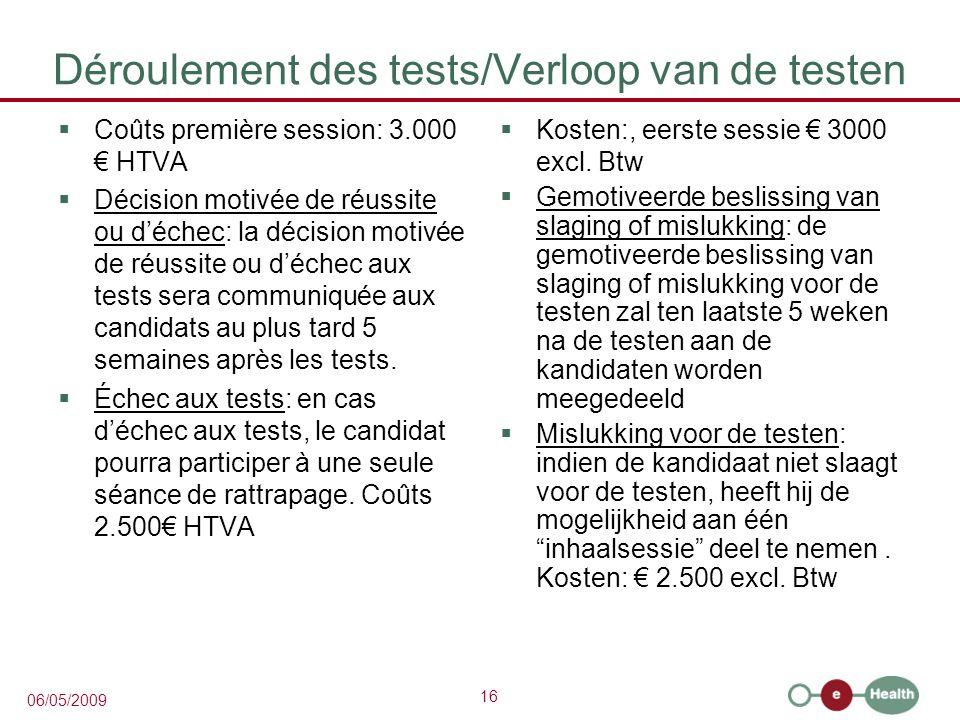 16 06/05/2009 Déroulement des tests/Verloop van de testen  Coûts première session: 3.000 € HTVA  Décision motivée de réussite ou d'échec: la décision motivée de réussite ou d'échec aux tests sera communiquée aux candidats au plus tard 5 semaines après les tests.