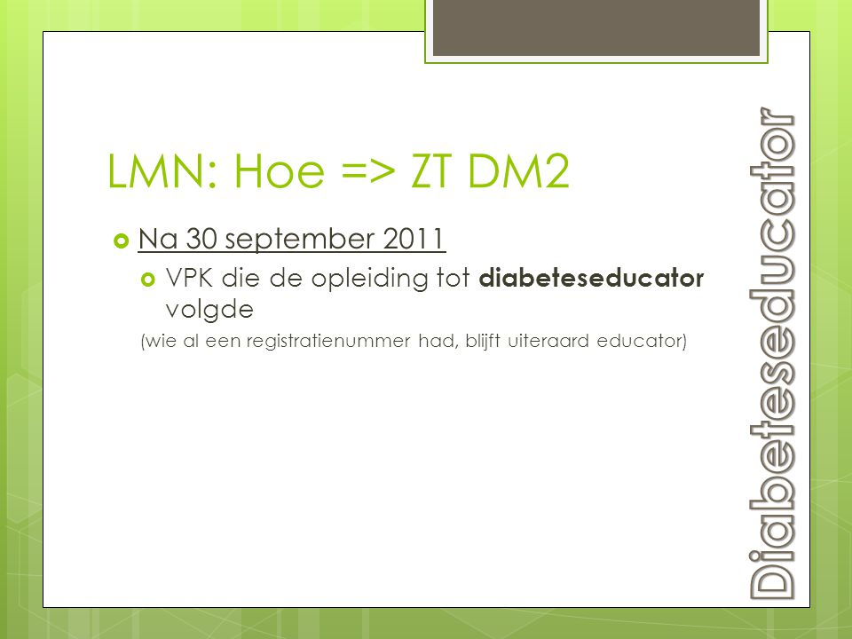 LMN: Hoe => ZT DM2  Na 30 september 2011  VPK die de opleiding tot diabeteseducator volgde (wie al een registratienummer had, blijft uiteraard educa