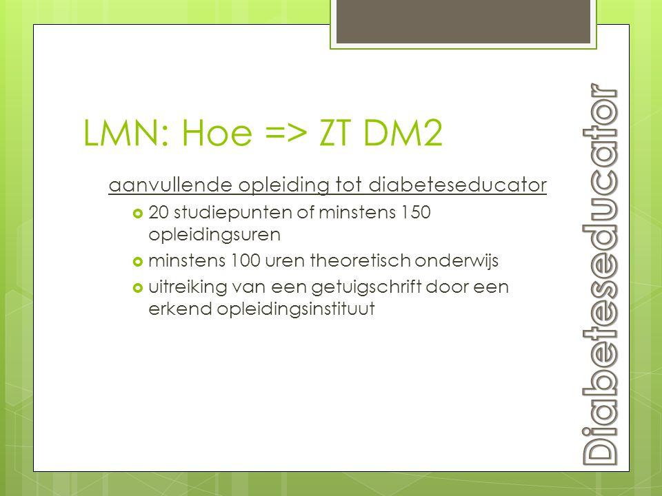 LMN: Hoe => ZT DM2 aanvullende opleiding tot diabeteseducator  20 studiepunten of minstens 150 opleidingsuren  minstens 100 uren theoretisch onderwi