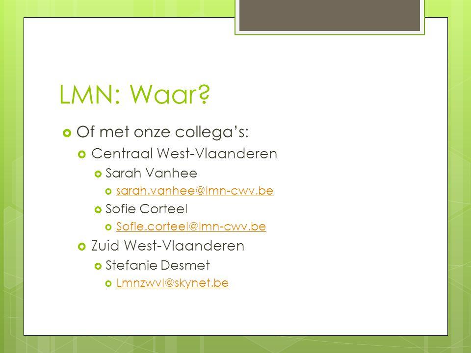 LMN: Waar?  Of met onze collega's:  Centraal West-Vlaanderen  Sarah Vanhee  sarah.vanhee@lmn-cwv.be sarah.vanhee@lmn-cwv.be  Sofie Corteel  Sofi