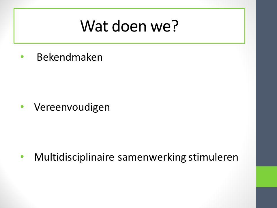 Wat doen we? Bekendmaken Vereenvoudigen Multidisciplinaire samenwerking stimuleren