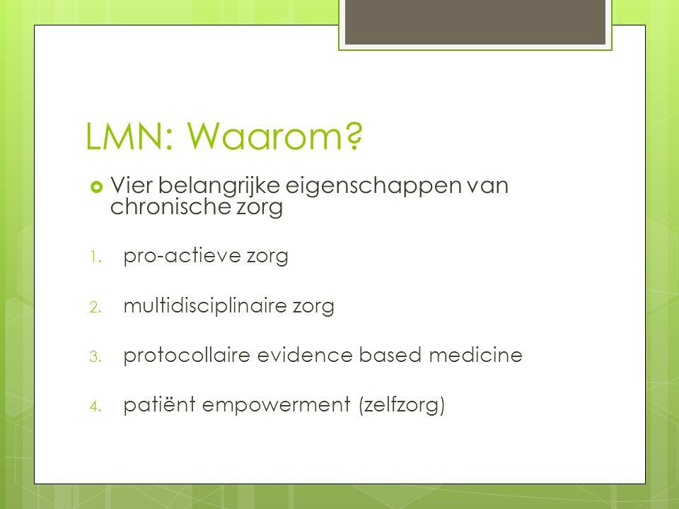 LMN: Waarom?  Vier belangrijke eigenschappen van chronische zorg 1. pro-actieve zorg 2. multidisciplinaire zorg 3. protocollaire evidence based medic