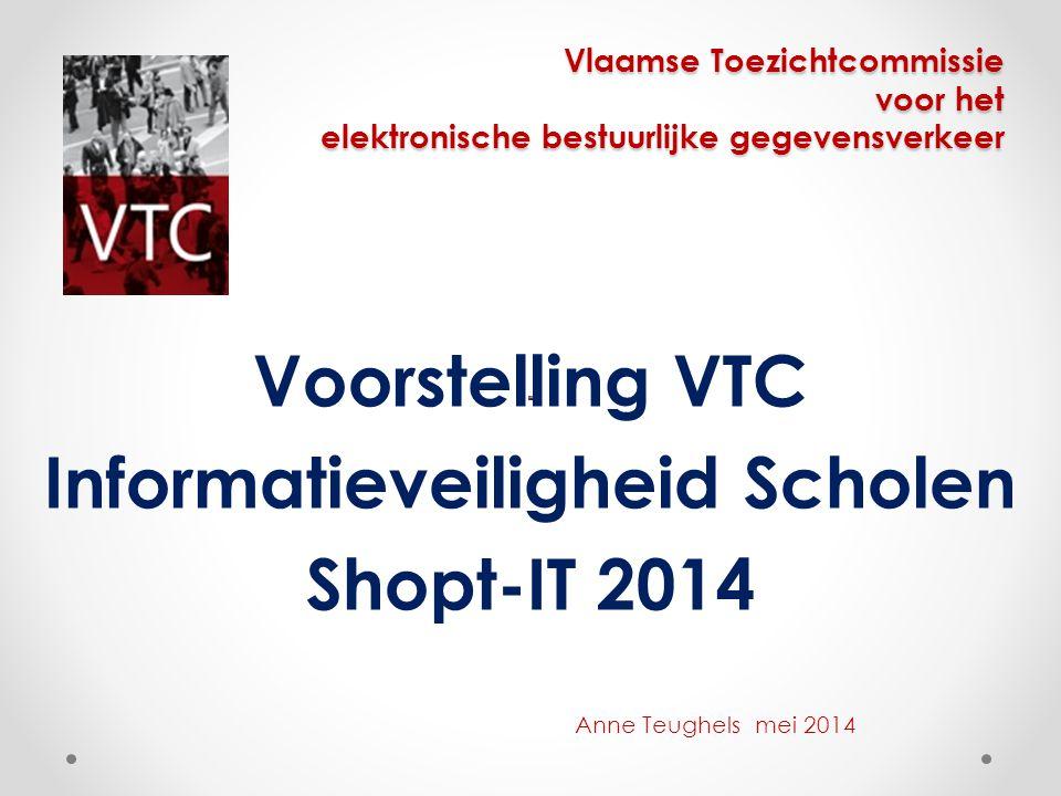 Vlaamse Toezichtcommissie voor het elektronische bestuurlijke gegevensverkeer Voorstelling VTC Informatieveiligheid Scholen Shopt-IT 2014 Anne Teughel