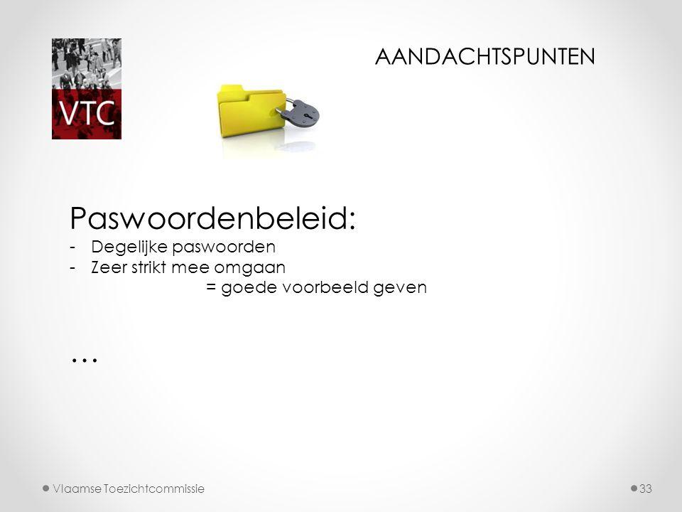 Vlaamse Toezichtcommissie33 Paswoordenbeleid: -Degelijke paswoorden -Zeer strikt mee omgaan = goede voorbeeld geven … AANDACHTSPUNTEN