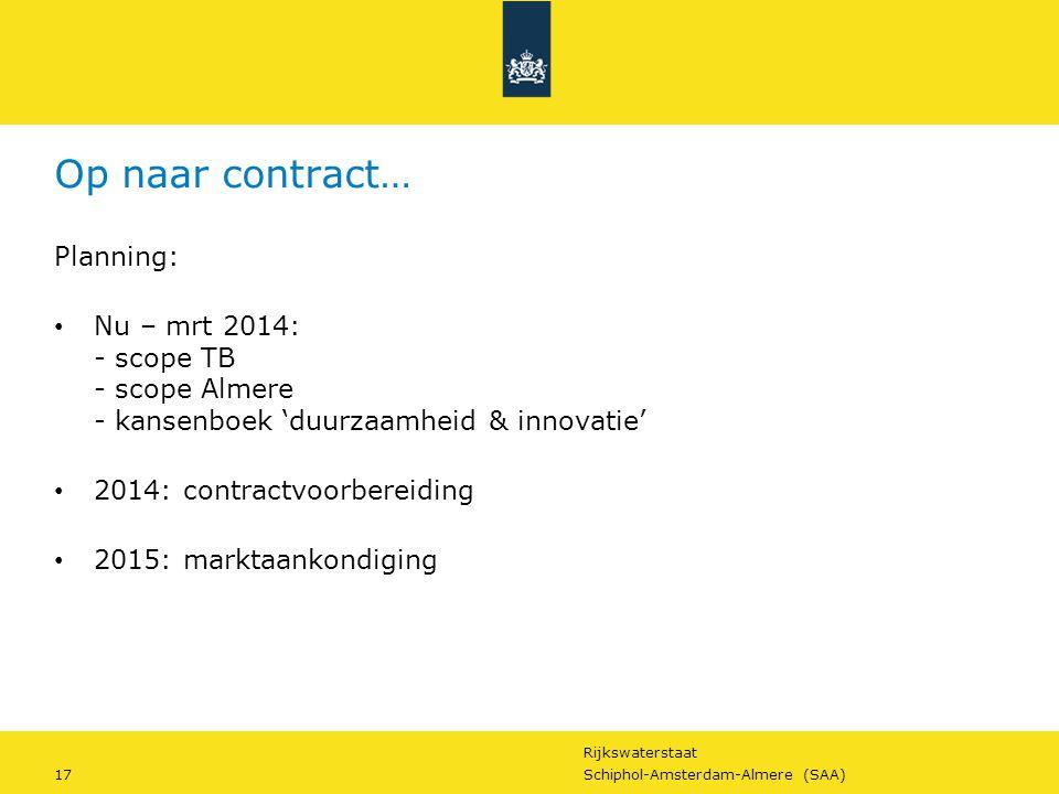 Rijkswaterstaat 17Schiphol-Amsterdam-Almere (SAA) Op naar contract… Planning: Nu – mrt 2014: - scope TB - scope Almere - kansenboek 'duurzaamheid & in