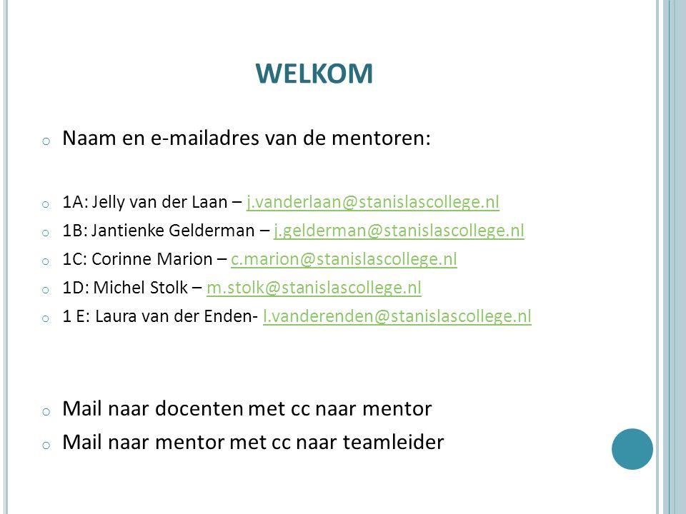 WELKOM o Naam en e-mailadres van de mentoren: o 1A: Jelly van der Laan – j.vanderlaan@stanislascollege.nlj.vanderlaan@stanislascollege.nl o 1B: Jantienke Gelderman – j.gelderman@stanislascollege.nlj.gelderman@stanislascollege.nl o 1C: Corinne Marion – c.marion@stanislascollege.nlc.marion@stanislascollege.nl o 1D: Michel Stolk – m.stolk@stanislascollege.nlm.stolk@stanislascollege.nl o 1 E: Laura van der Enden- l.vanderenden@stanislascollege.nll.vanderenden@stanislascollege.nl o Mail naar docenten met cc naar mentor o Mail naar mentor met cc naar teamleider