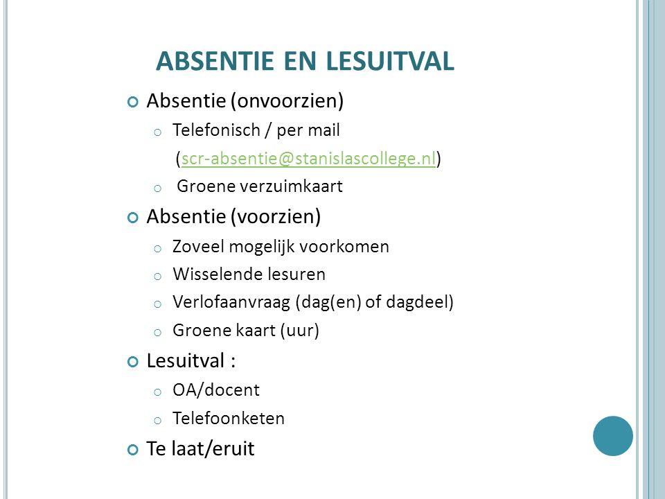 ABSENTIE EN LESUITVAL Absentie (onvoorzien) o Telefonisch / per mail (scr-absentie@stanislascollege.nl)scr-absentie@stanislascollege.nl o Groene verzuimkaart Absentie (voorzien) o Zoveel mogelijk voorkomen o Wisselende lesuren o Verlofaanvraag (dag(en) of dagdeel) o Groene kaart (uur) Lesuitval : o OA/docent o Telefoonketen Te laat/eruit