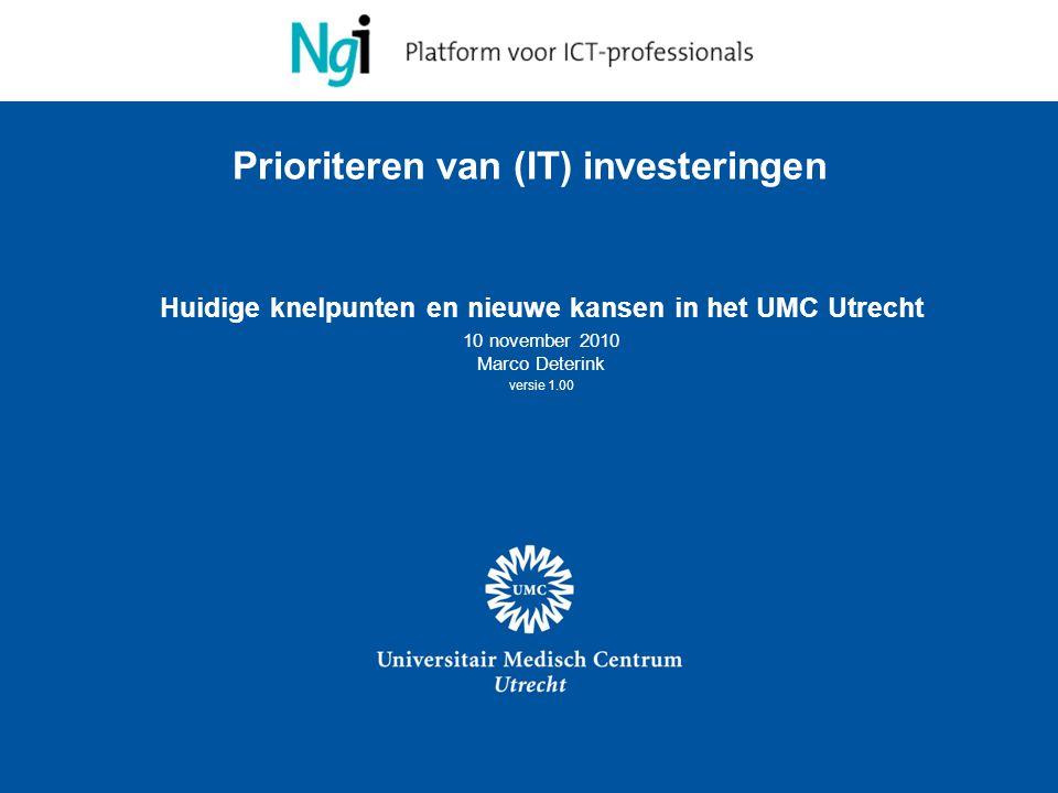 1 Prioriteren van (IT) investeringen Huidige knelpunten en nieuwe kansen in het UMC Utrecht 10 november 2010 Marco Deterink versie 1.00