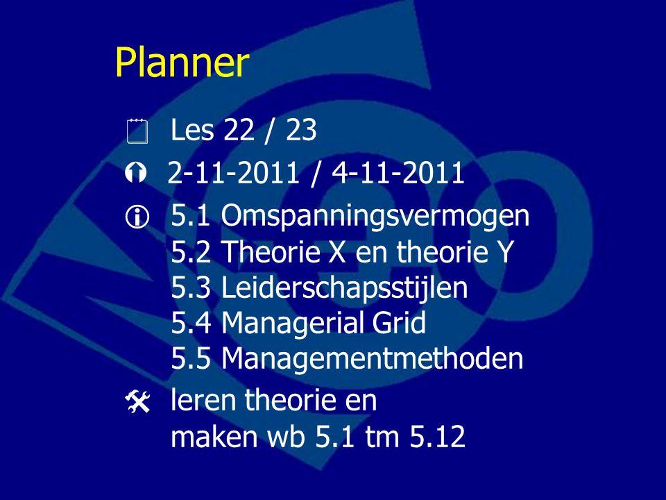 Planner  Les 22 / 23  2-11-2011 / 4-11-2011  5.1 Omspanningsvermogen 5.2 Theorie X en theorie Y 5.3 Leiderschapsstijlen 5.4 Managerial Grid 5.5 Man