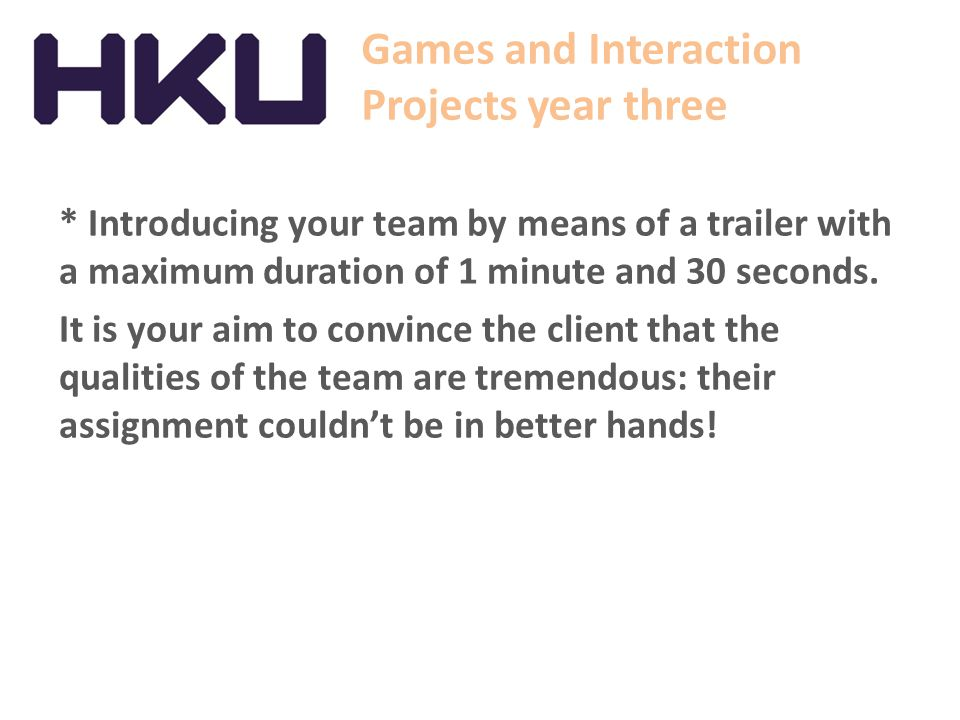 Games and Interaction Projects year three * Introducing your team by means of a trailer with a maximum duration of 1 minute and 30 seconds.