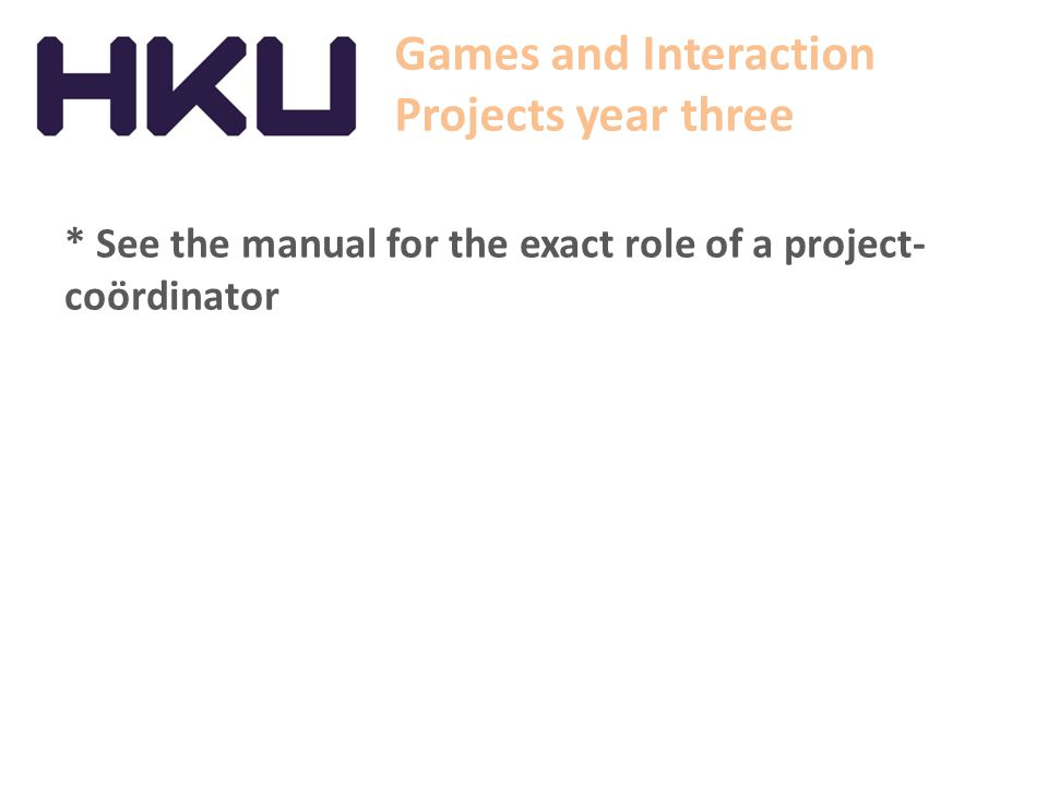 Games and Interaction Projects year three * See the manual for the exact role of a project- coördinator