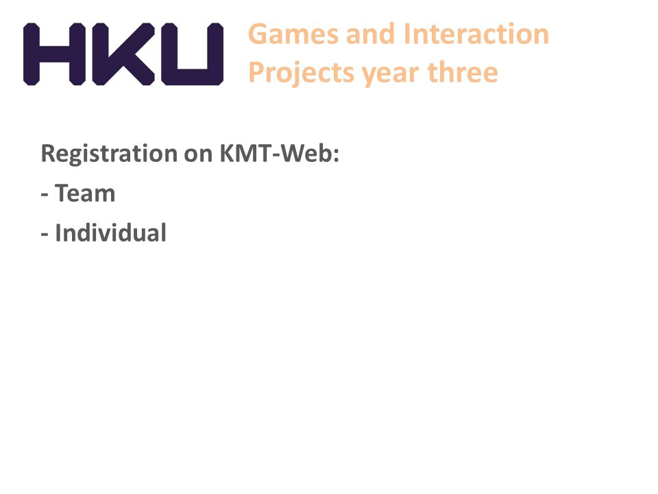 Games and Interaction Projects year three Registration on KMT-Web: - Team - Individual