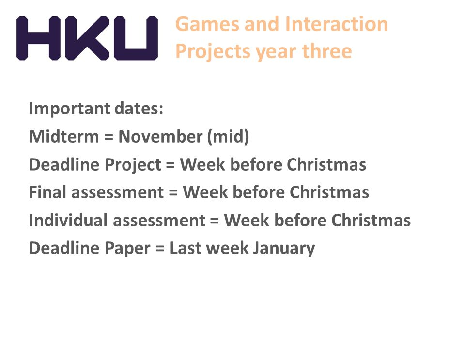 Games and Interaction Projects year three Important dates: Midterm = November (mid) Deadline Project = Week before Christmas Final assessment = Week before Christmas Individual assessment = Week before Christmas Deadline Paper = Last week January