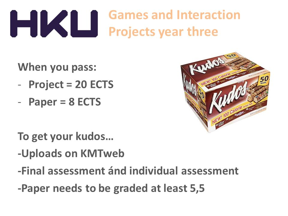 Games and Interaction Projects year three When you pass: -Project = 20 ECTS -Paper = 8 ECTS To get your kudos… -Uploads on KMTweb -Final assessment án
