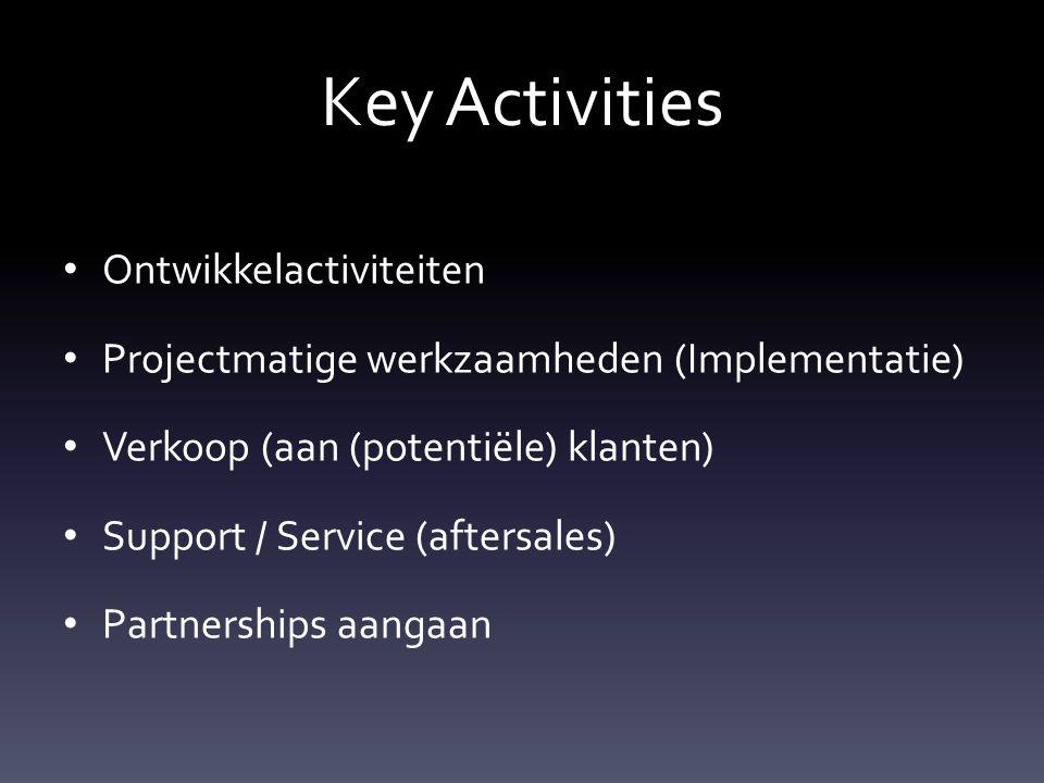 Key Activities Ontwikkelactiviteiten Projectmatige werkzaamheden (Implementatie) Verkoop (aan (potentiële) klanten) Support / Service (aftersales) Partnerships aangaan