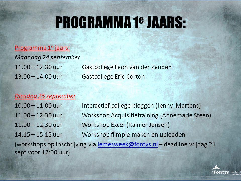 PROGRAMMA 1 e JAARS: Programma 1 e jaars: Maandag 24 september 11.00 – 12.30 uur Gastcollege Leon van der Zanden 13.00 – 14.00 uur Gastcollege Eric Corton Dinsdag 25 september 10.00 – 11.00 uur Interactief college bloggen (Jenny Martens) 11.00 – 12.30 uur Workshop Acquisitietraining (Annemarie Steen) 11.00 – 12.30 uur Workshop Excel (Rainier Jansen) 14.15 – 15.15 uur Workshop filmpje maken en uploaden (workshops op inschrijving via iemesweek@fontys.nl – deadline vrijdag 21 sept voor 12:00 uur)iemesweek@fontys.nl