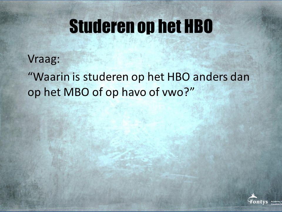 Studeren op het HBO Vraag: Waarin is studeren op het HBO anders dan op het MBO of op havo of vwo?