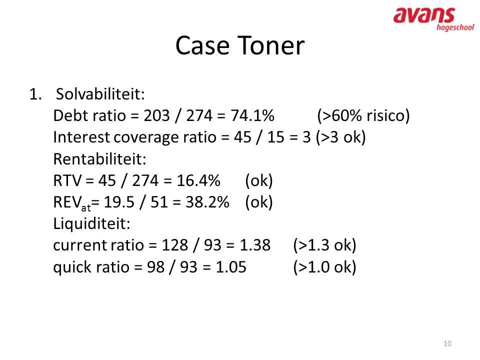 Case Toner 10 1.Solvabiliteit: Debt ratio = 203 / 274 = 74.1%(>60% risico) Interest coverage ratio = 45 / 15 = 3 (>3 ok) Rentabiliteit: RTV = 45 / 274
