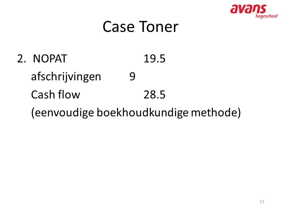 Case Toner 11 2.NOPAT19.5 afschrijvingen9 Cash flow 28.5 (eenvoudige boekhoudkundige methode)
