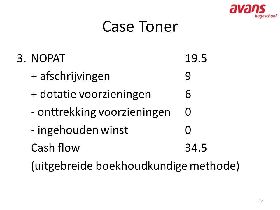 Case Toner 12 3.NOPAT19.5 + afschrijvingen9 + dotatie voorzieningen6 - onttrekking voorzieningen0 - ingehouden winst0 Cash flow 34.5 (uitgebreide boek