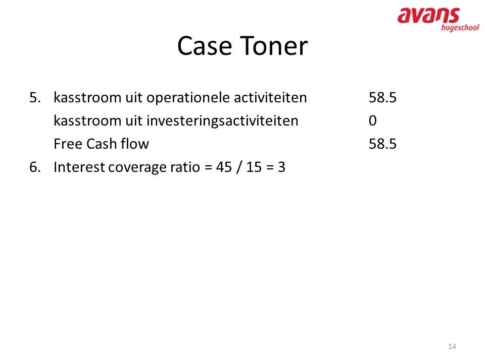 Case Toner 14 5.kasstroom uit operationele activiteiten58.5 kasstroom uit investeringsactiviteiten0 Free Cash flow 58.5 6.Interest coverage ratio = 45