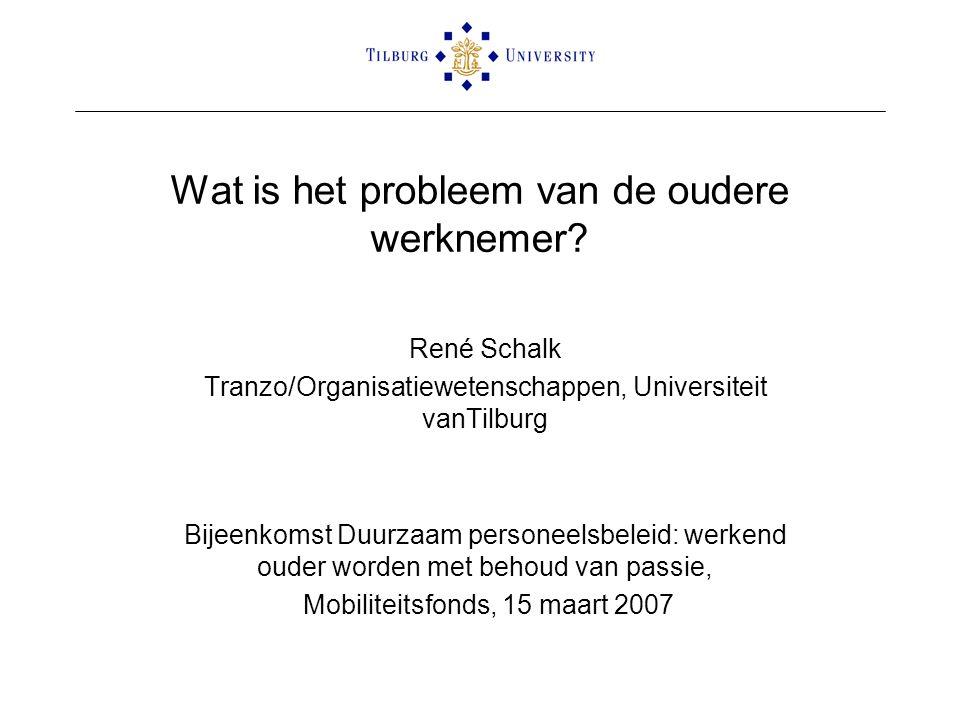 Wat is het probleem van de oudere werknemer? René Schalk Tranzo/Organisatiewetenschappen, Universiteit vanTilburg Bijeenkomst Duurzaam personeelsbelei