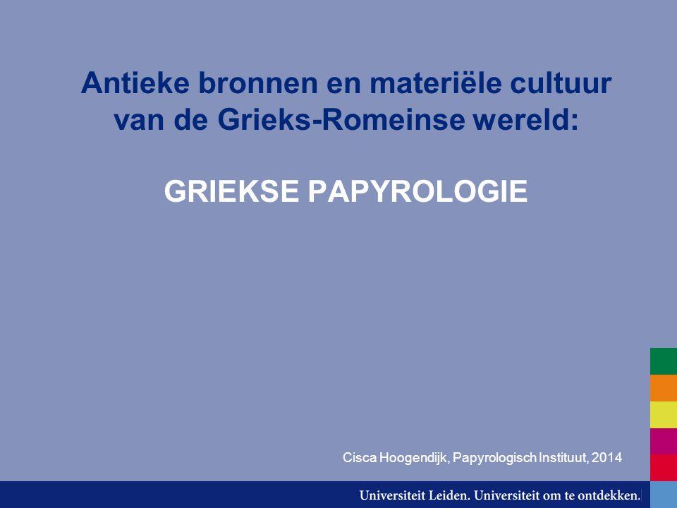 Antieke bronnen en materiële cultuur van de Grieks-Romeinse wereld: GRIEKSE PAPYROLOGIE Cisca Hoogendijk, Papyrologisch Instituut, 2014
