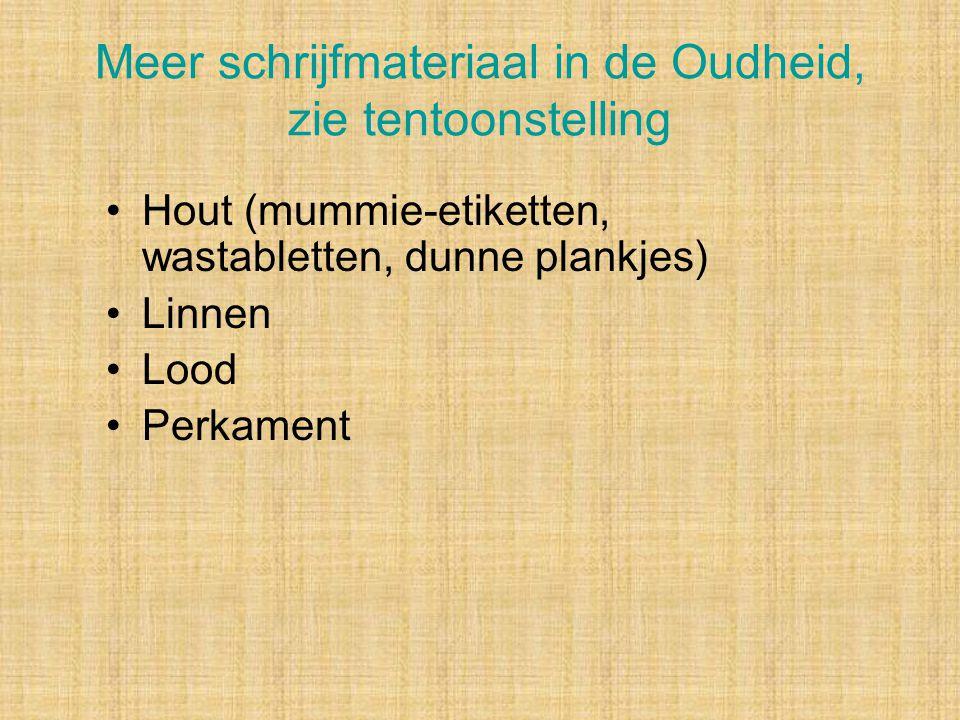 Meer schrijfmateriaal in de Oudheid, zie tentoonstelling Hout (mummie-etiketten, wastabletten, dunne plankjes) Linnen Lood Perkament