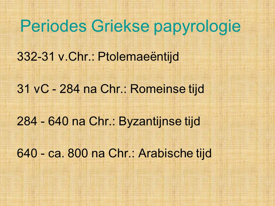 Periodes Griekse papyrologie 332-31 v.Chr.: Ptolemaeëntijd 31 vC - 284 na Chr.: Romeinse tijd 284 - 640 na Chr.: Byzantijnse tijd 640 - ca. 800 na Chr