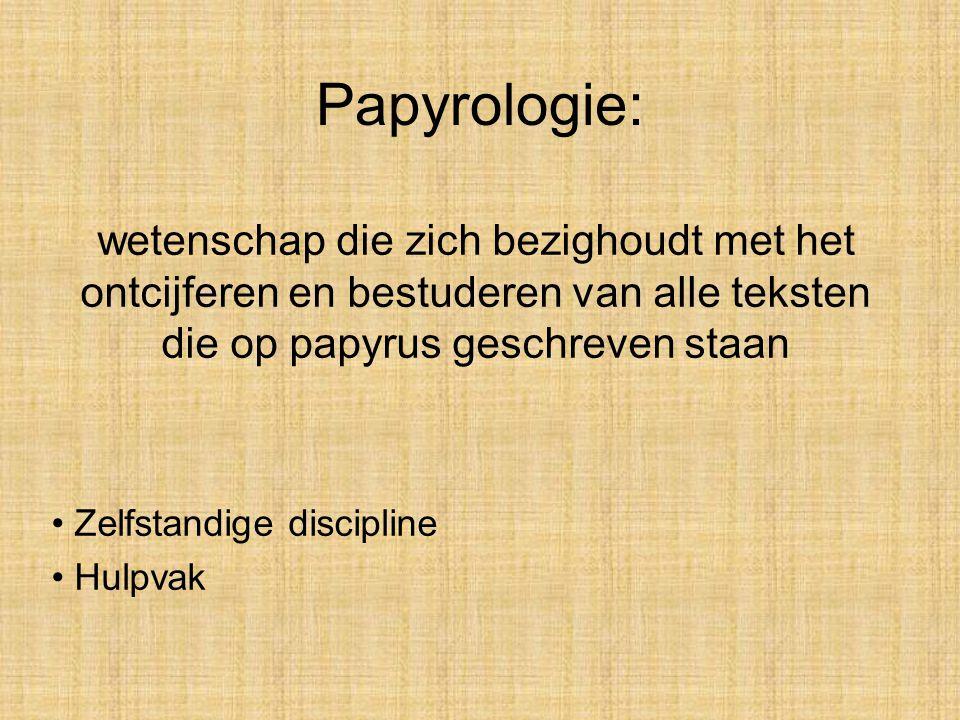 Papyrologie: wetenschap die zich bezighoudt met het ontcijferen en bestuderen van alle teksten die op papyrus geschreven staan Zelfstandige discipline